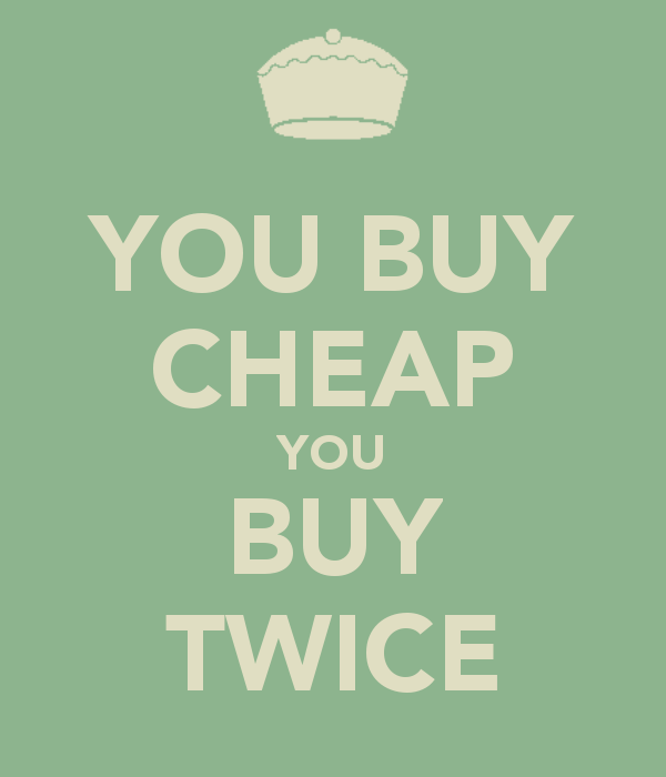 You buy cheap you buy twice 1 for Buy things for cheap
